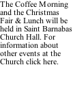The Coffee Morning and the Christmas Fair & Lunch will be held in Saint Barnabas Church Hall. For information about other events at the Church click here.